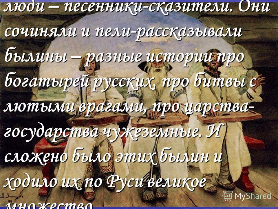 – Жили когда-то на Руси Великой люди – песенники-сказители. Они сочиняли и пели-рассказывали былины – разные истории про богатырей русских, про битвы с лютыми врагами, про царства- государства чужеземные. И сложено было этих былин и ходило их по Руси