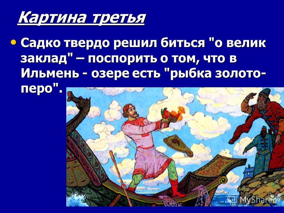 Картина третья Садко твердо решил биться о велик заклад – поспорить о том, что в Ильмень - озере есть рыбка золото- перо. Садко твердо решил биться о велик заклад – поспорить о том, что в Ильмень - озере есть рыбка золото- перо.
