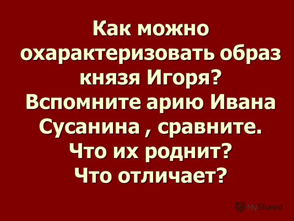 Как можно охарактеризовать образ князя Игоря? Вспомните арию Ивана Сусанина, сравните. Что их роднит? Что отличает?