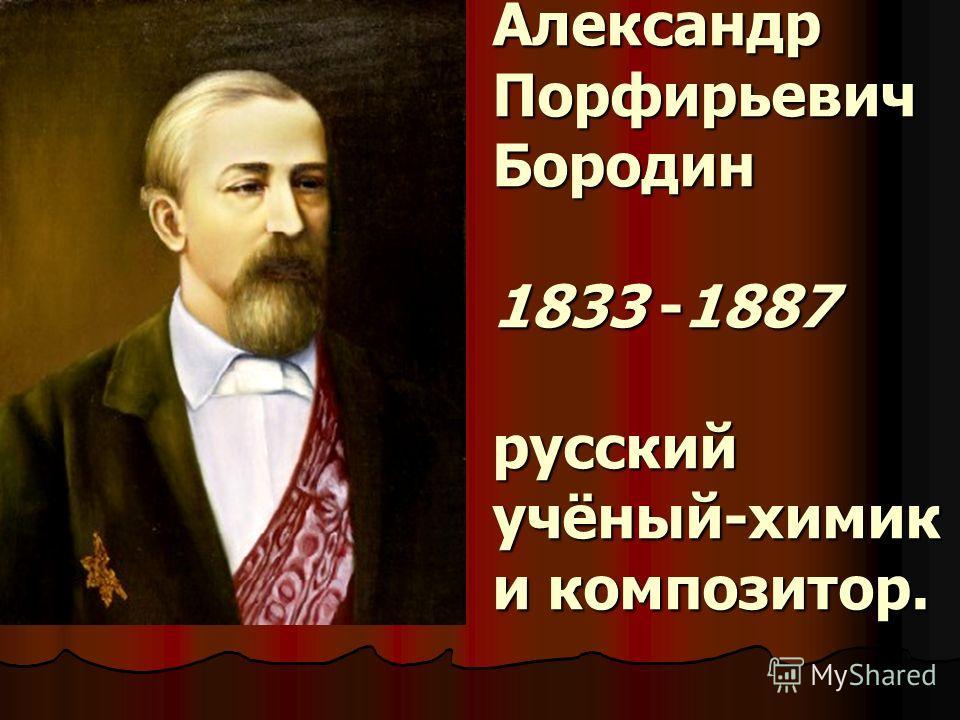 Александр Порфирьевич Бородин 1833 -1887 русский учёный-химик и композитор.