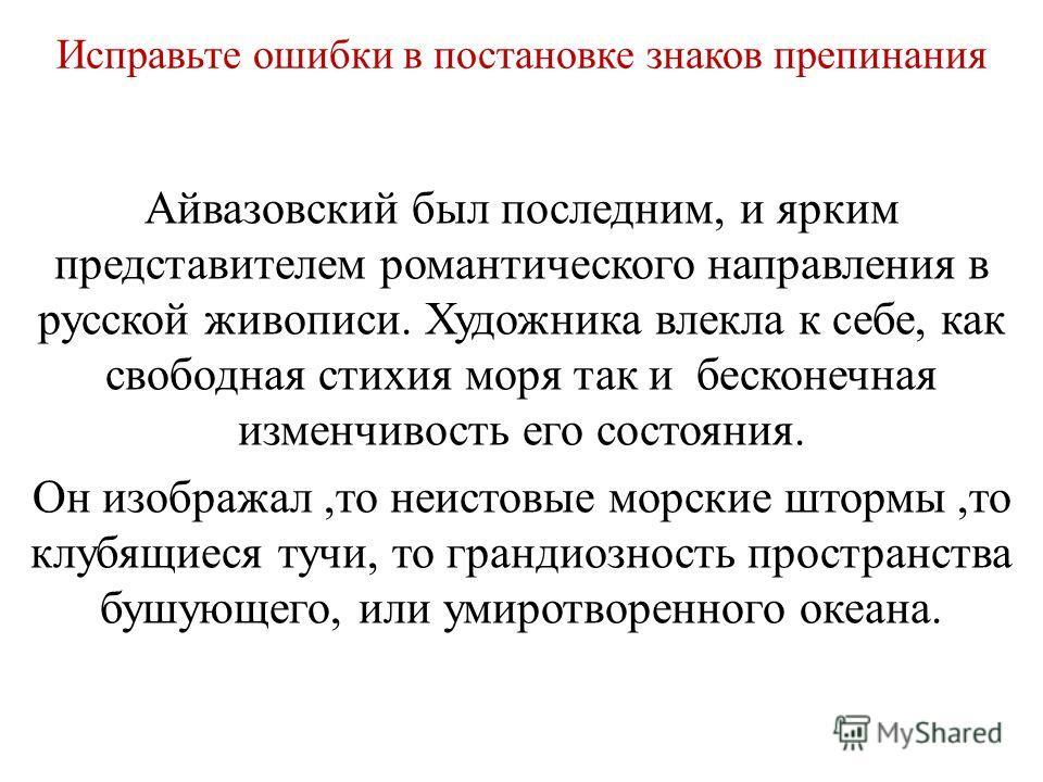 Исправьте ошибки в постановке знаков препинания Айвазовский был последним, и ярким представителем романтического направления в русской живописи. Художника влекла к себе, как свободная стихия моря так и бесконечная изменчивость его состояния. Он изобр