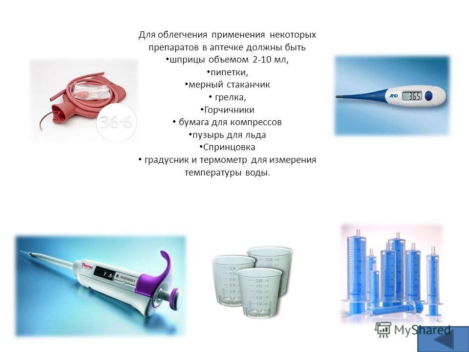 Для облегчения применения некоторых препаратов в аптечке должны быть шприцы объемом 2-10 мл, пипетки, мерный стаканчик грелка, Горчичники бумага для компрессов пузырь для льда Спринцовка градусник и термометр для измерения температуры воды.