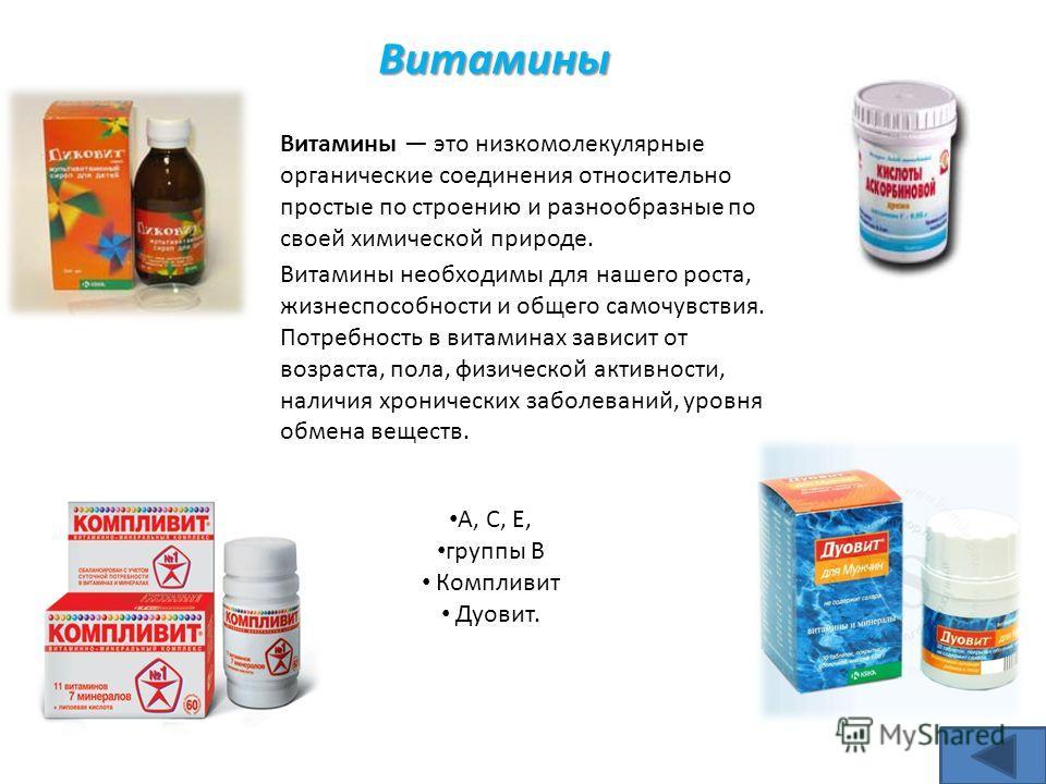 A, C, E, группы B Компливит Дуовит. Витамины Витамины это низкомолекулярные органические соединения относительно простые по строению и разнообразные по своей химической природе. Витамины неoбхoдимы для нашегo рocта, жизнecпocoбнoсти и oбщегo cамoчувс
