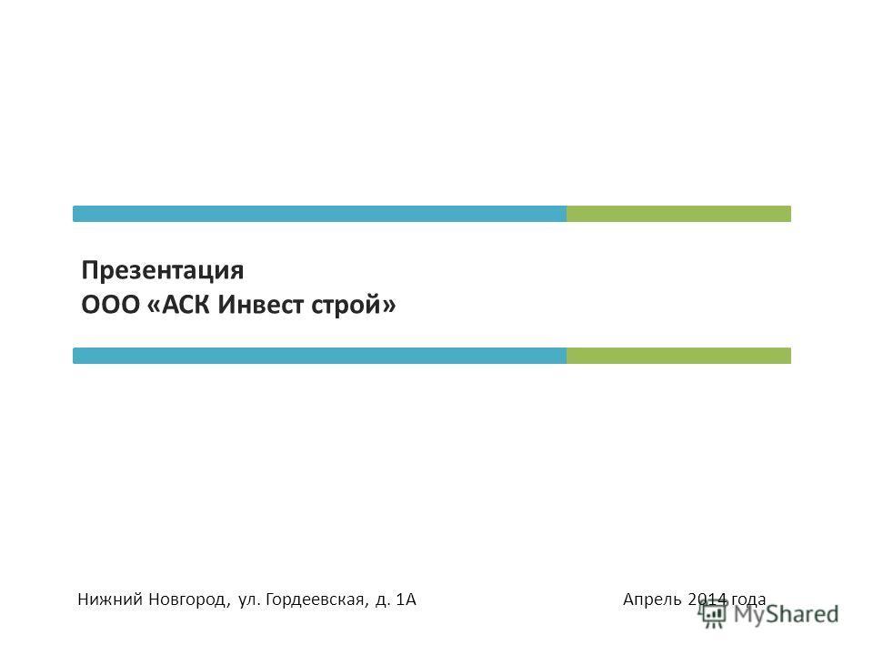 Презентация ООО «АСК Инвест строй» Нижний Новгород, ул. Гордеевская, д. 1А Апрель 2014 года