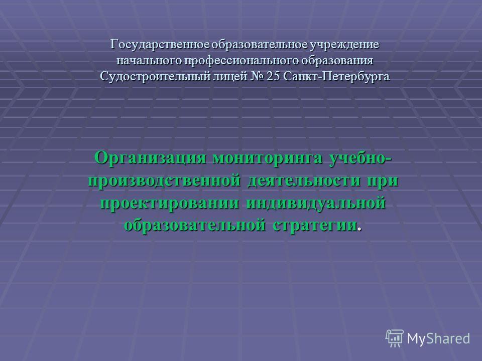 Государственное образовательное учреждение начального профессионального образования Судостроительный лицей 25 Санкт-Петербурга Организация мониторинга учебно- производственной деятельности при проектировании индивидуальной образовательной стратегии.