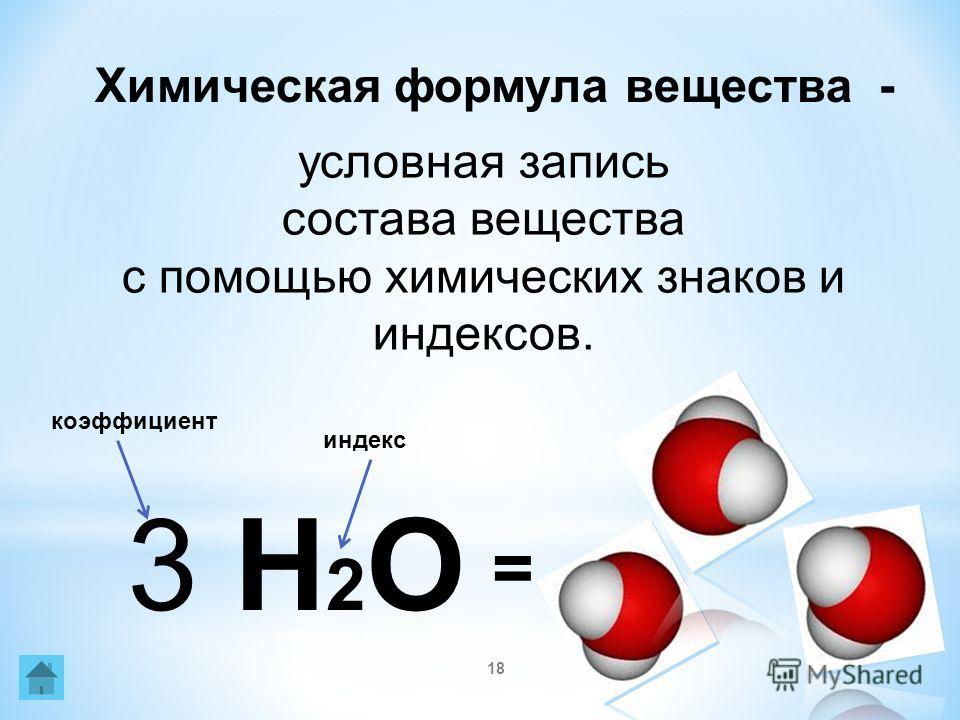 18 Химическая формула вещества - условная запись состава вещества с помощью химических знаков и индексов. 3 Н 2 О индекс коэффициент =
