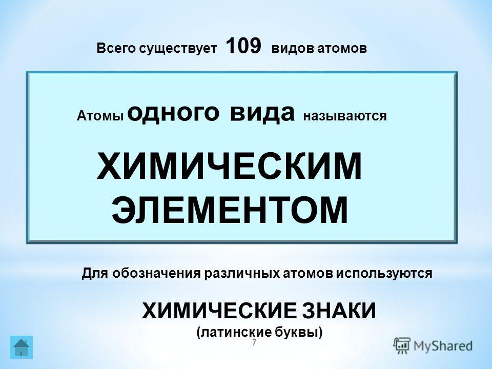 7 Для обозначения различных атомов используются ХИМИЧЕСКИЕ ЗНАКИ (латинские буквы) Всего существует 109 видов атомов ХИМИЧЕСКИМ ЭЛЕМЕНТОМ Атомы одного вида называются
