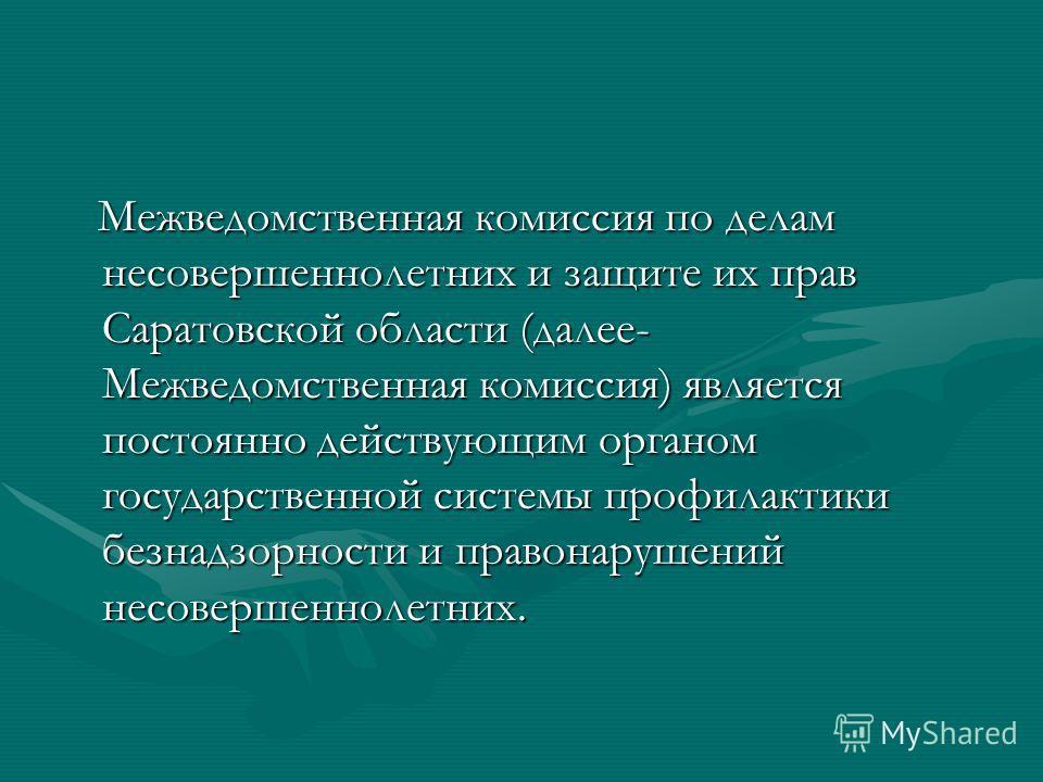 Межведомственная комиссия по делам несовершеннолетних и защите их прав Саратовской области (далее- Межведомственная комиссия) является постоянно действующим органом государственной системы профилактики безнадзорности и правонарушений несовершеннолетн