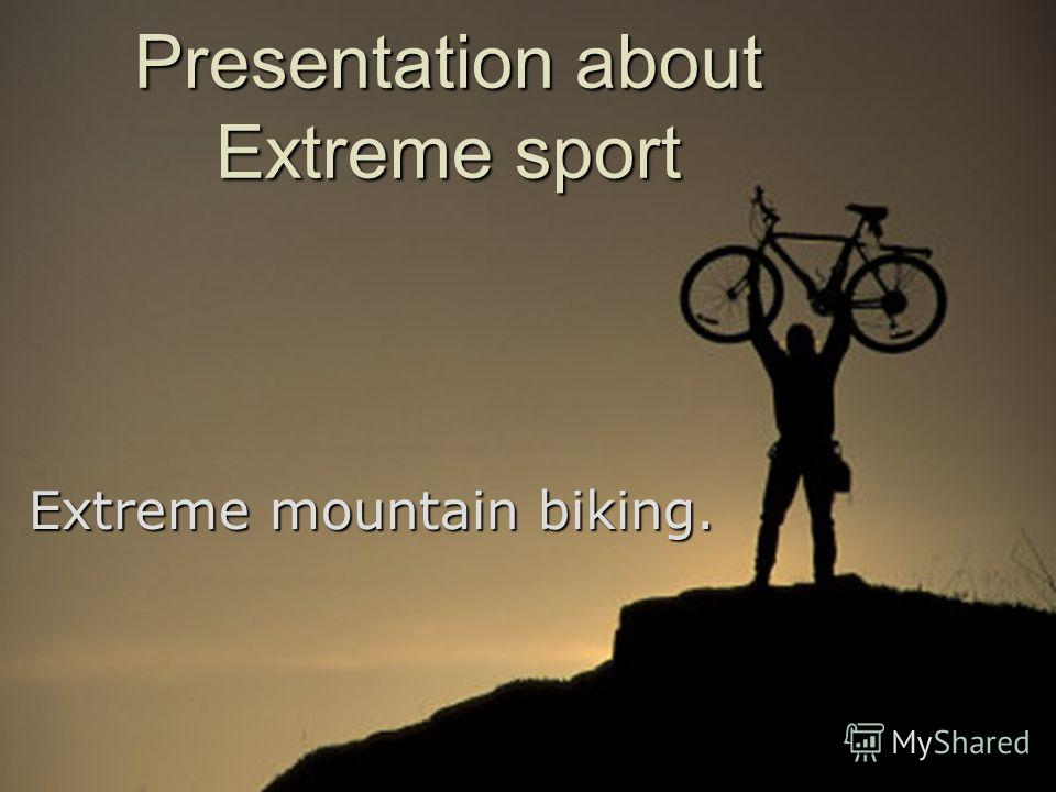 Presentation about Extreme sport Extreme mountain biking.