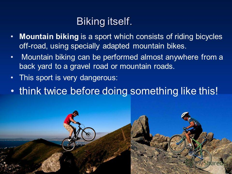 Biking itself. Mountain biking is a sport which consists of riding bicycles off-road, using specially adapted mountain bikes. Mountain biking can be performed almost anywhere from a back yard to a gravel road or mountain roads. This sport is very dan