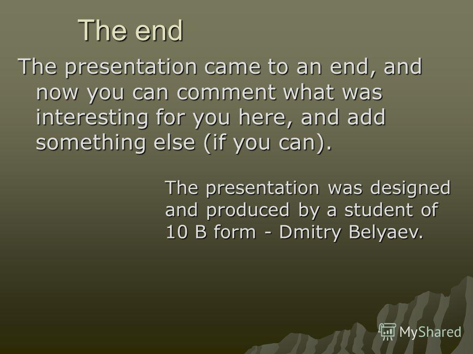 The end The presentation came to an end, and now you can comment what was interesting for you here, and add something else (if you can). The presentation was designed and produced by a student of 10 B form - Dmitry Belyaev.