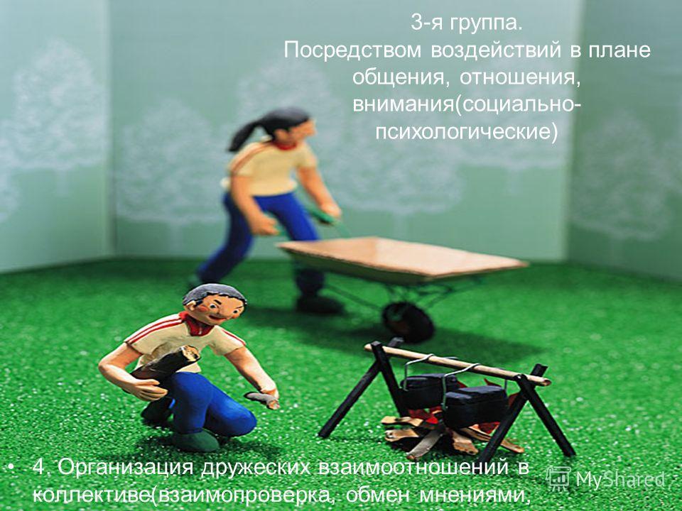 3-я группа. Посредством воздействий в плане общения, отношения, внимания(социально- психологические) 4. Организация дружеских взаимоотношений в коллективе(взаимопроверка, обмен мнениями, взаимопомощь)