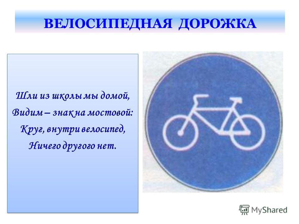 ВЕЛОСИПЕДНАЯ ДОРОЖКА Шли из школы мы домой, Видим – знак на мостовой: Круг, внутри велосипед, Ничего другого нет. Шли из школы мы домой, Видим – знак на мостовой: Круг, внутри велосипед, Ничего другого нет.