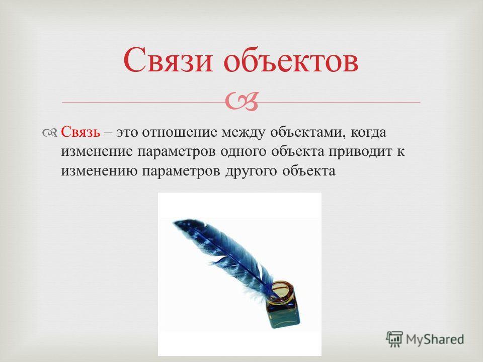 Связь – это отношение между объектами, когда изменение параметров одного объекта приводит к изменению параметров другого объекта Связи объектов