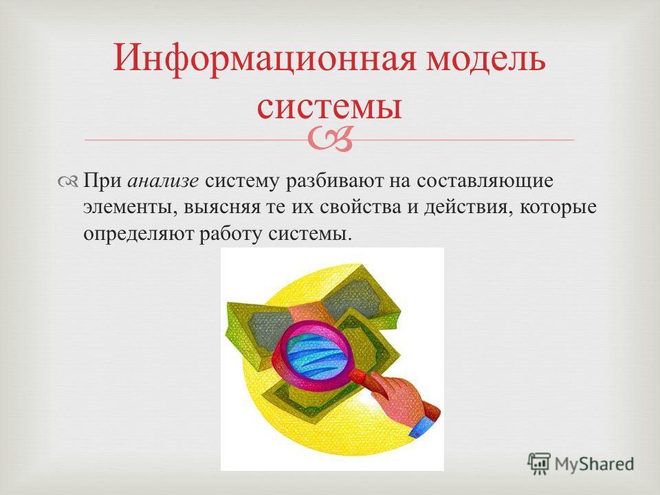 При анализе систему разбивают на составляющие элементы, выясняя те их свойства и действия, которые определяют работу системы. Информационная модель системы
