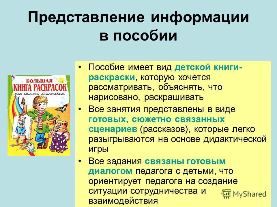 Представление информации в пособии Пособие имеет вид детской книги- раскраски, которую хочется рассматривать, объяснять, что нарисовано, раскрашивать Все занятия представлены в виде готовых, сюжетно связанных сценариев (рассказов), которые легко разы