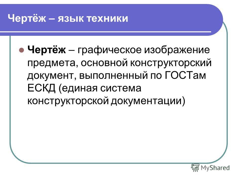 Чертёж – язык техники Чертёж – графическое изображение предмета, основной конструкторский документ, выполненный по ГОСТам ЕСКД (единая система конструкторской документации)