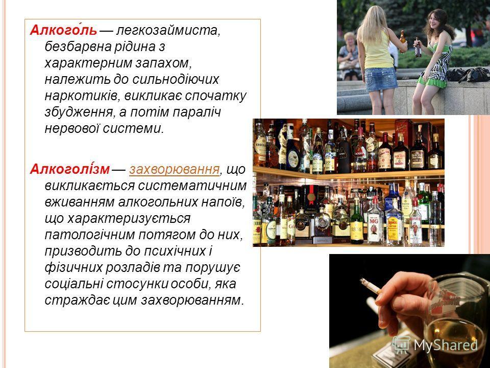 Алкого́ль легкозаймиста, безбарвна рідина з характерним запахом, належить до сильнодіючих наркотиків, викликає спочатку збудження, а потім параліч нервової системи. Алкоголі́зм захворювання, що викликається систематичним вживанням алкогольних напоїв,
