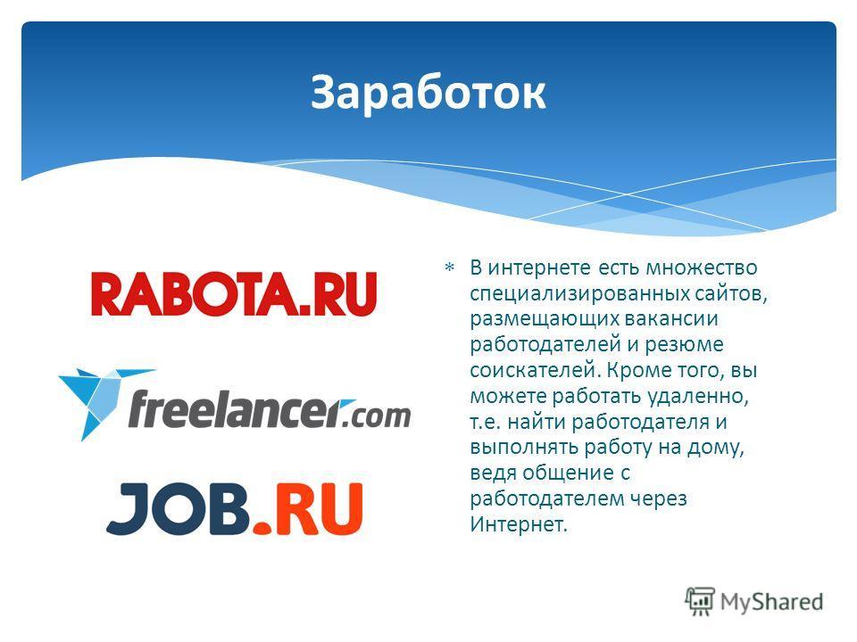Заработок В интернете есть множество специализированных сайтов, размещающих вакансии работодателей и резюме соискателей. Кроме того, вы можете работать удаленно, т. е. найти работодателя и выполнять работу на дому, ведя общение с работодателем через