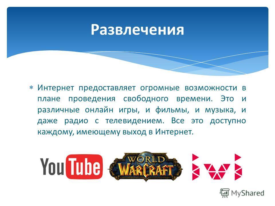 Интернет предоставляет огромные возможности в плане проведения свободного времени. Это и различные онлайн игры, и фильмы, и музыка, и даже радио с телевидением. Все это доступно каждому, имеющему выход в Интернет. Развлечения
