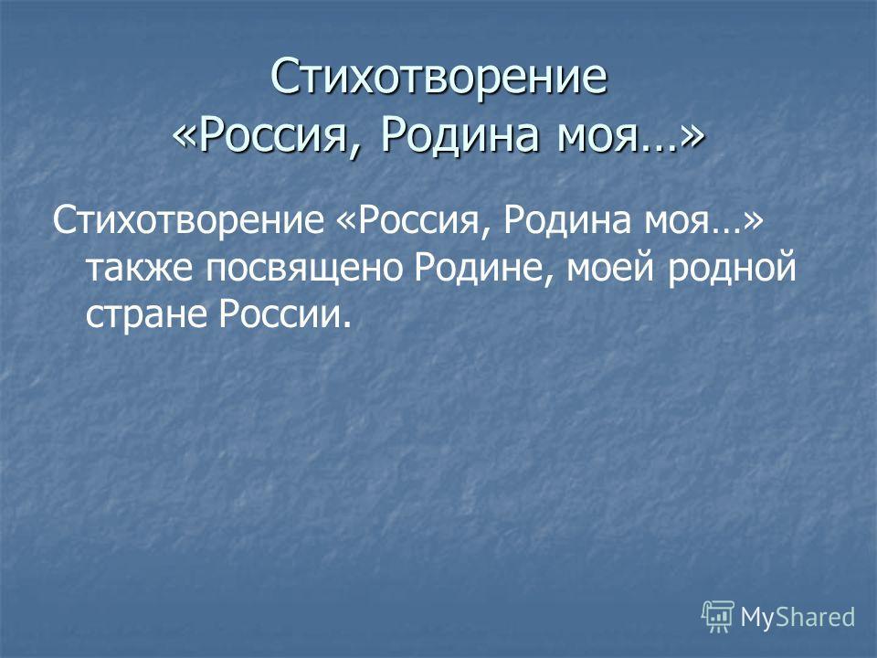 Стихотворение «Россия, Родина моя…» Стихотворение «Россия, Родина моя…» также посвящено Родине, моей родной стране России.