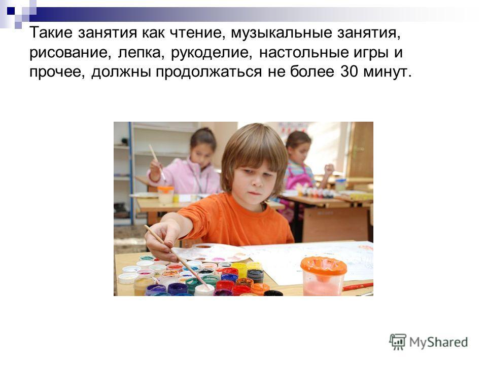 Такие занятия как чтение, музыкальные занятия, рисование, лепка, рукоделие, настольные игры и прочее, должны продолжаться не более 30 минут.