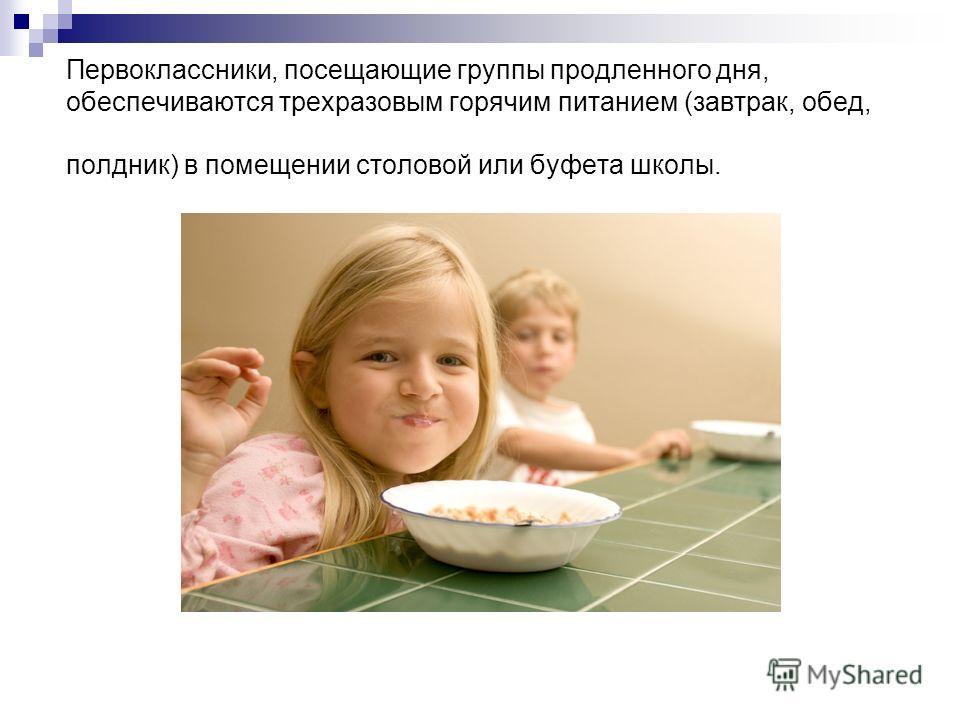 Первоклассники, посещающие группы продленного дня, обеспечиваются трехразовым горячим питанием (завтрак, обед, полдник) в помещении столовой или буфета школы.