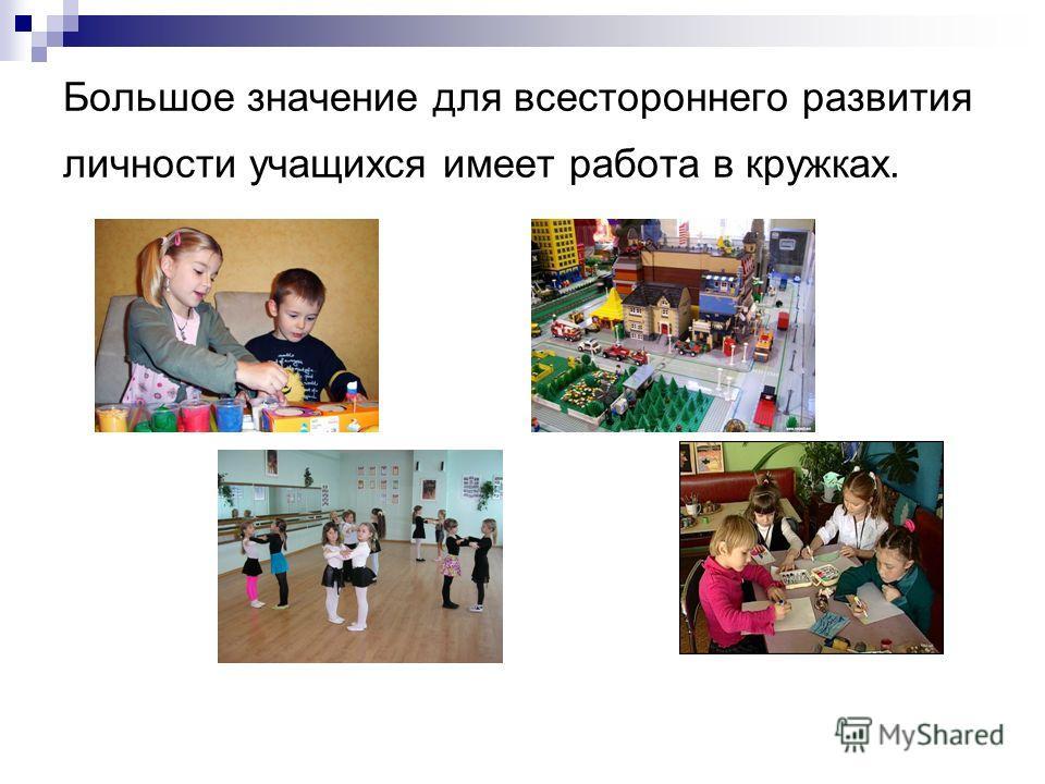 Большое значение для всестороннего развития личности учащихся имеет работа в кружках.