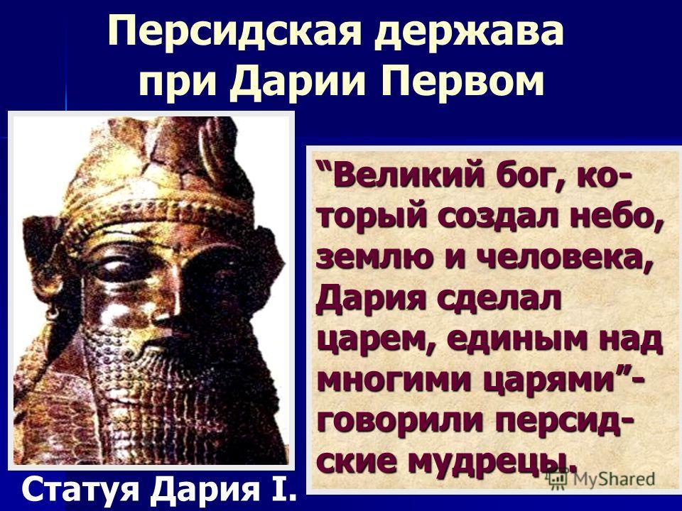 Великий бог, ко- торый создал небо, землю и человека, Дария сделал царем, единым над многими царями- говорили персид- ские мудрецы. Статуя Дария I. Персидская держава при Дарии Первом