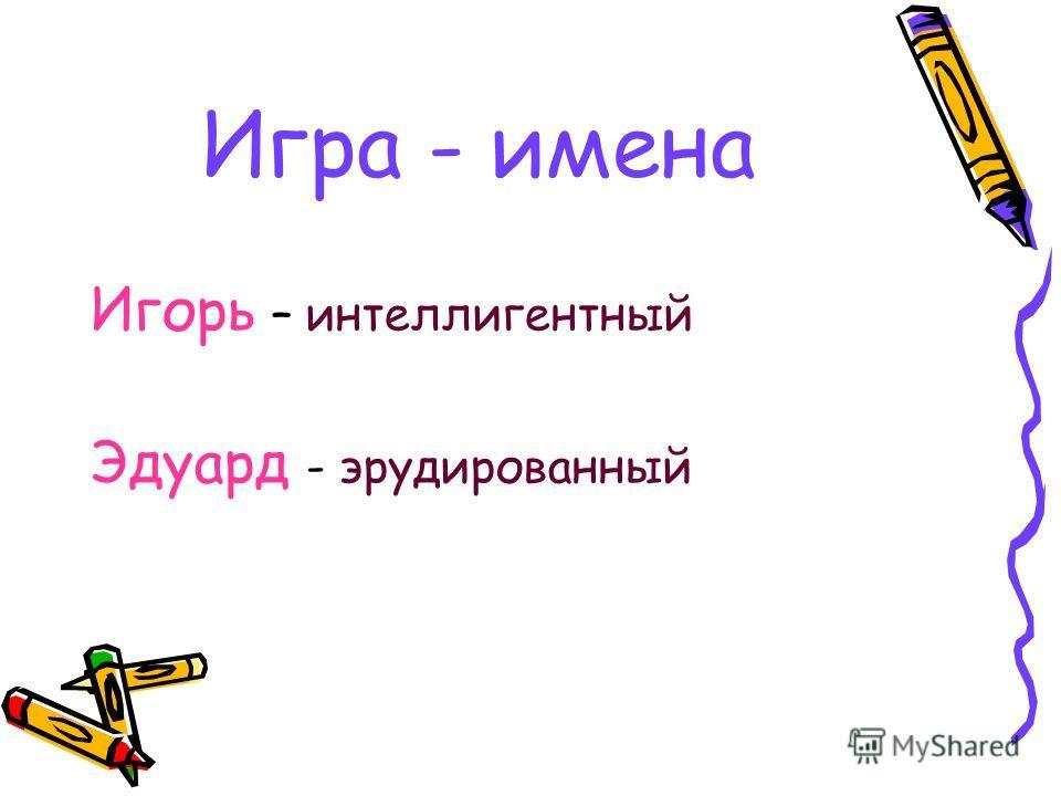 Игра - имена Игорь – интеллигентный Эдуард - эрудированный