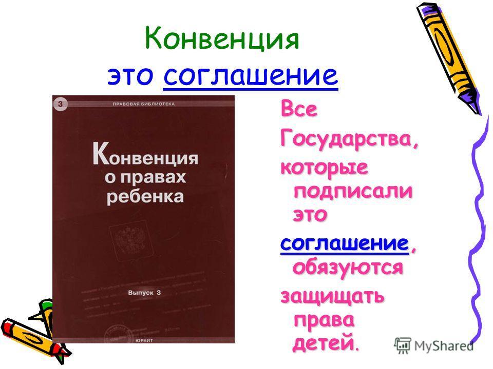 Конвенция это соглашение ВсеГосударства, которые подписали это соглашение, обязуются защищать права детей.