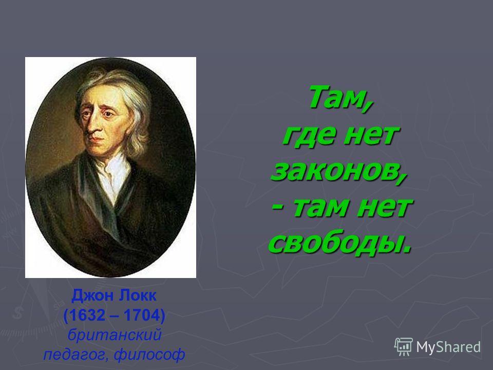 Там, где нет законов, - там нет свободы. Джон Локк (1632 – 1704) британский педагог, философ
