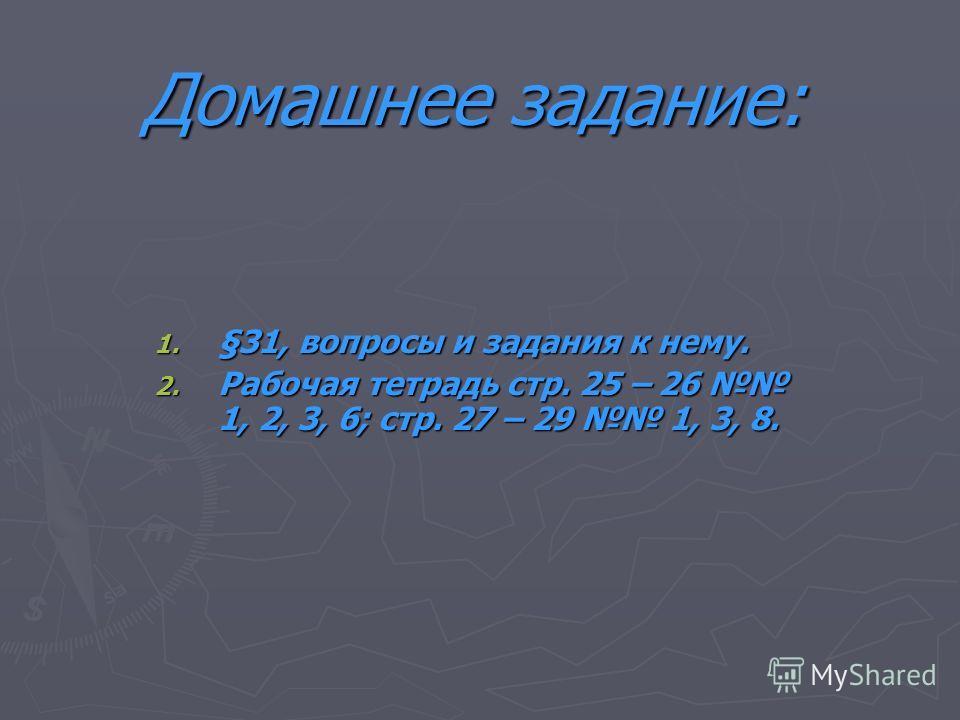 Домашнее задание: 1. §31, вопросы и задания к нему. 2. Рабочая тетрадь стр. 25 – 26 1, 2, 3, 6; стр. 27 – 29 1, 3, 8.