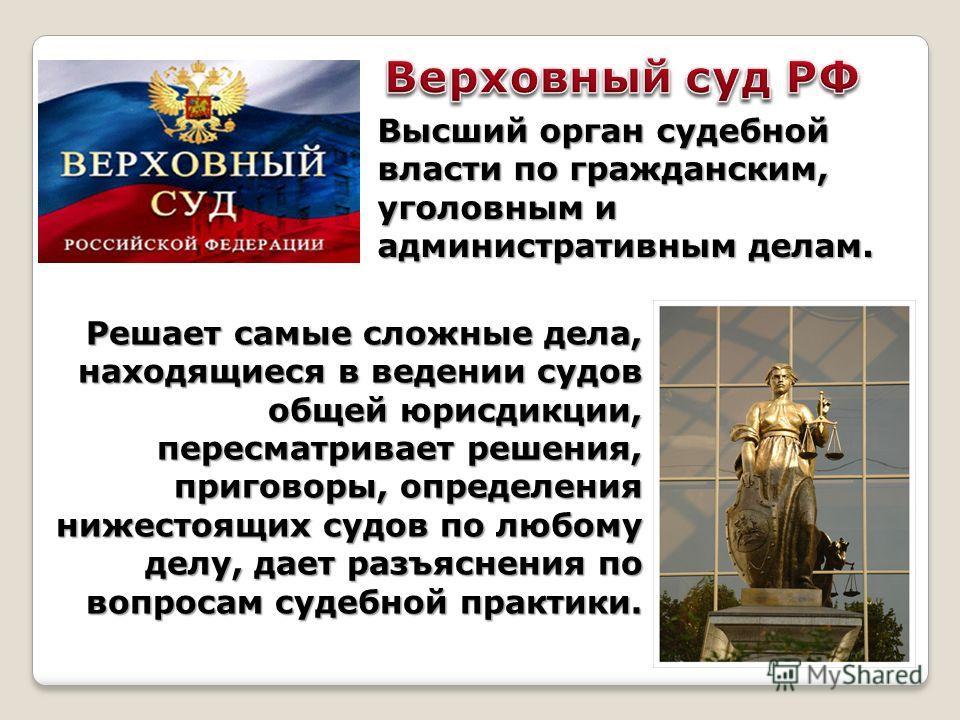 Высший орган судебной власти по гражданским, уголовным и административным делам. Решает самые сложные дела, находящиеся в ведении судов общей юрисдикции, пересматривает решения, приговоры, определения нижестоящих судов по любому делу, дает разъяснени