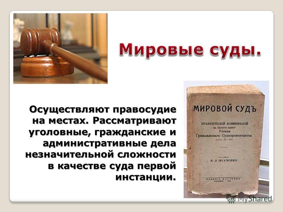 Осуществляют правосудие на местах. Рассматривают уголовные, гражданские и административные дела незначительной сложности в качестве суда первой инстанции.