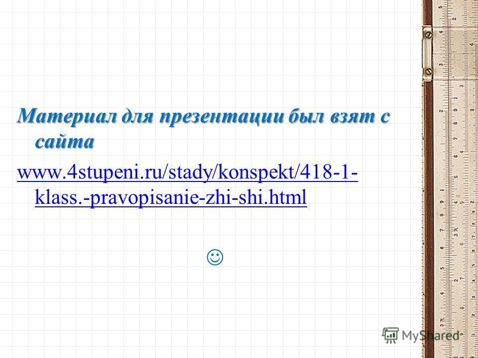 Материал для презентации был взят с сайта www.4stupeni.ru/stady/konspekt/418-1- klass.-pravopisanie-zhi-shi.html