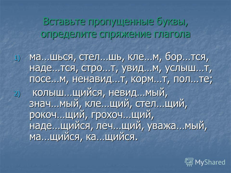 Вставьте пропущенные буквы, определите спряжение глагола 1) ма…шься, стел…шь, кле…м, бор…тся, наде…тся, стро…т, увид…м, услыш…т, посе…м, ненавид…т, корм…т, пол…те; 2) колыш…щийся, невид…мый, знач…мый, кле…щий, стел…щий, рокоч…щий, грохоч…щий, наде…щи
