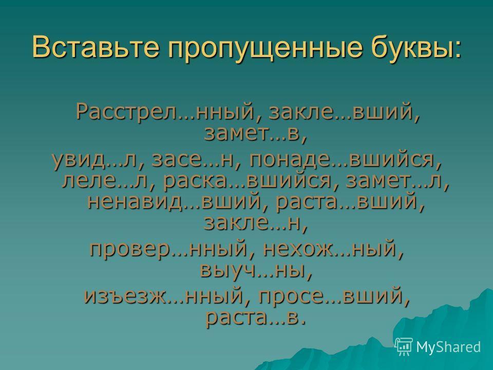 Вставьте пропущенные буквы: Расстрел…нный, закле…вший, замет…в, Расстрел…нный, закле…вший, замет…в, увид…л, засе…н, понаде…вшийся, леле…л, раска…вшийся, замет…л, ненавид…вший, раста…вший, закле…н, провер…нный, нехож…ный, выуч…ны, изъезж…нный, просе…в