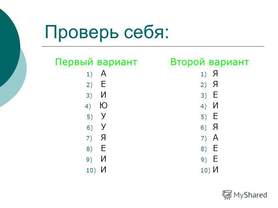 Проверь себя: Первый вариант 1) А 2) Е 3) И 4) Ю 5) У 6) У 7) Я 8) Е 9) И 10) И Второй вариант 1) Я 2) Я 3) Е 4) И 5) Е 6) Я 7) А 8) Е 9) Е 10) И