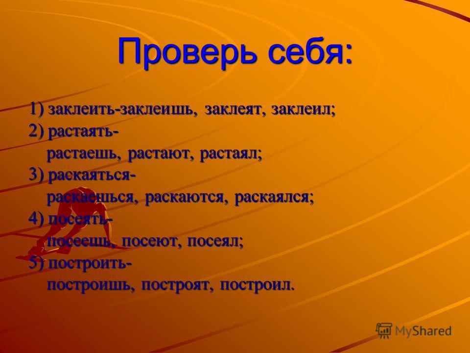 Проверь себя: 1) заклеить-заклеишь, заклеят, заклеил; 2) растаять- растаешь, растают, растаял; растаешь, растают, растаял; 3) раскаяться- раскаешься, раскаются, раскаялся; раскаешься, раскаются, раскаялся; 4) посеять- посеешь, посеют, посеял; посеешь