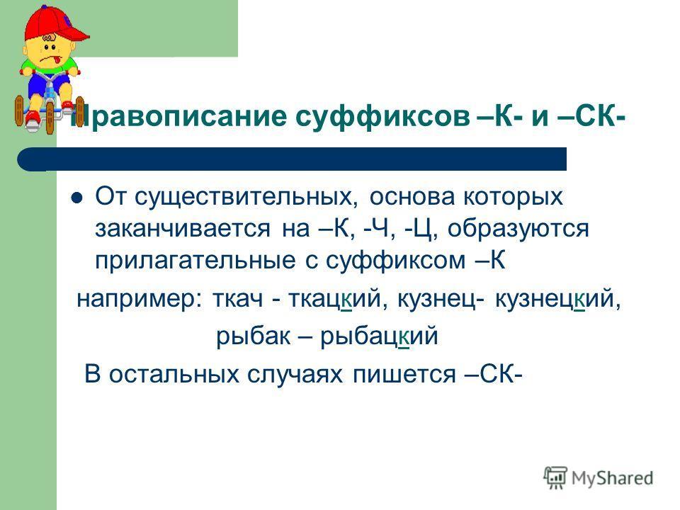 Правописание суффиксов –К- и –СК- От существительных, основа которых заканчивается на –К, -Ч, -Ц, образуются прилагательные с суффиксом –К например: ткач - ткацкий, кузнец- кузнецкий, рыбак – рыбацкий В остальных случаях пишется –СК-