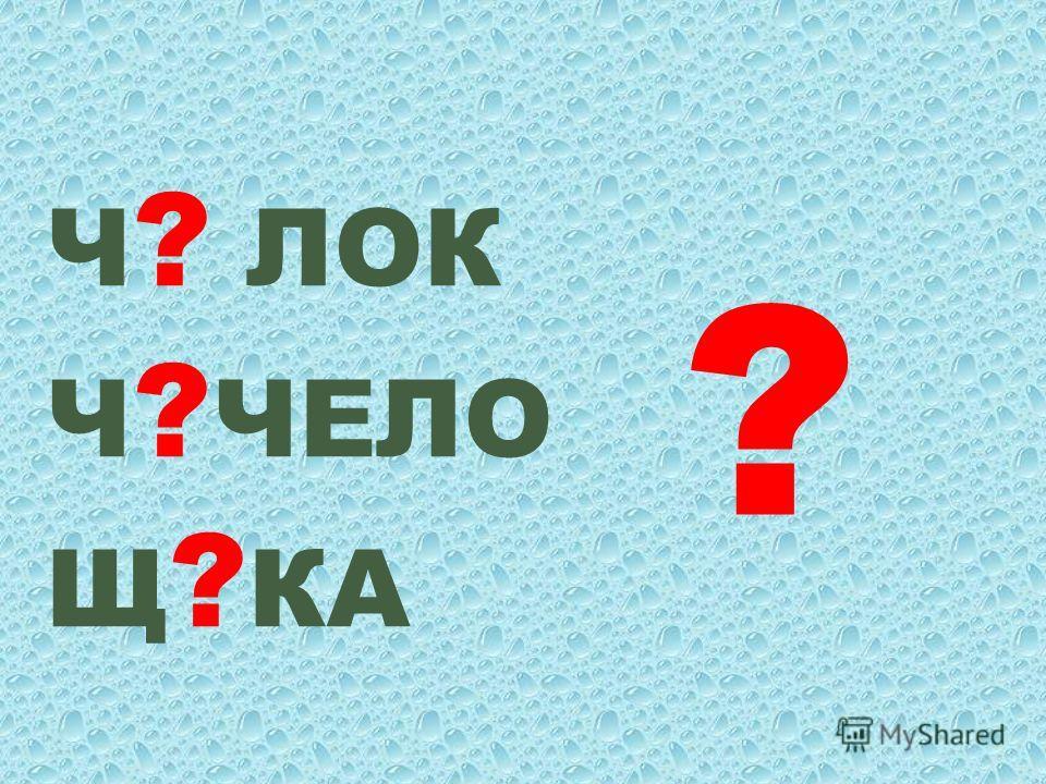 Ч ? ЛОК Ч ? ЧЕЛО Щ ? КА ?