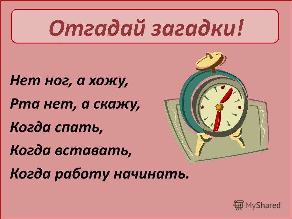 Отгадай загадки! Нет ног, а хожу, Рта нет, а скажу, Когда спать, Когда вставать, Когда работу начинать.