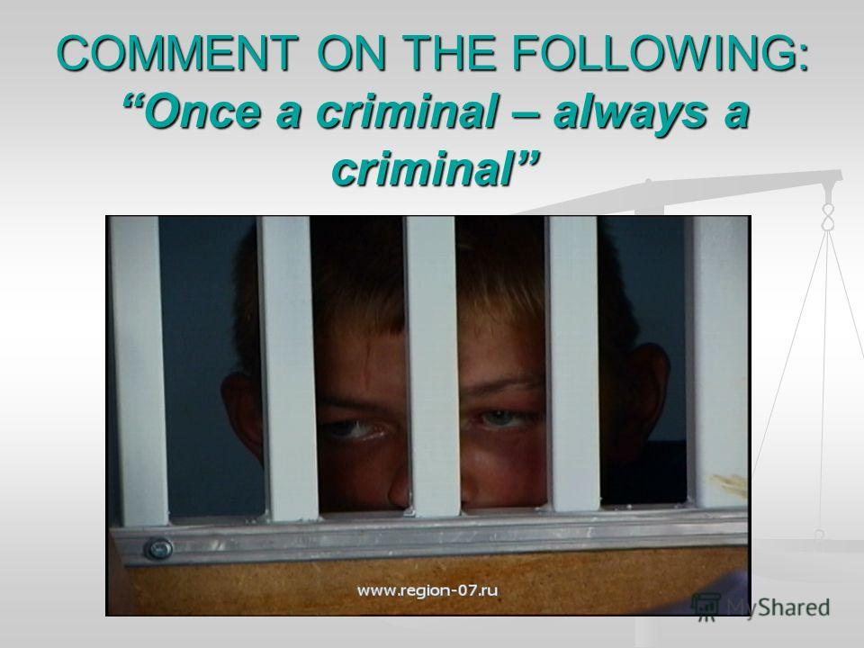 COMMENT ON THE FOLLOWING: Once a criminal – always a criminal