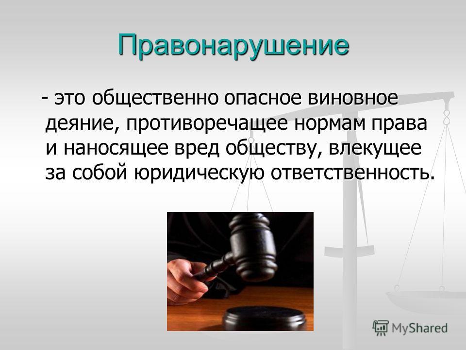 Правонарушение - это общественно опасное виновное деяние, противоречащее нормам права и наносящее вред обществу, влекущее за собой юридическую ответственность. - это общественно опасное виновное деяние, противоречащее нормам права и наносящее вред об