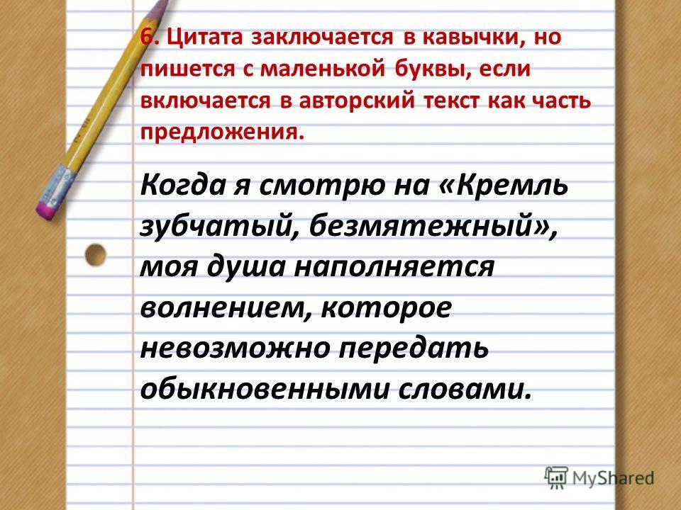 6. Цитата заключается в кавычки, но пишется с маленькой буквы, если включается в авторский текст как часть предложения. Когда я смотрю на «Кремль зубчатый, безмятежный», моя душа наполняется волнением, которое невозможно передать обыкновенными словам