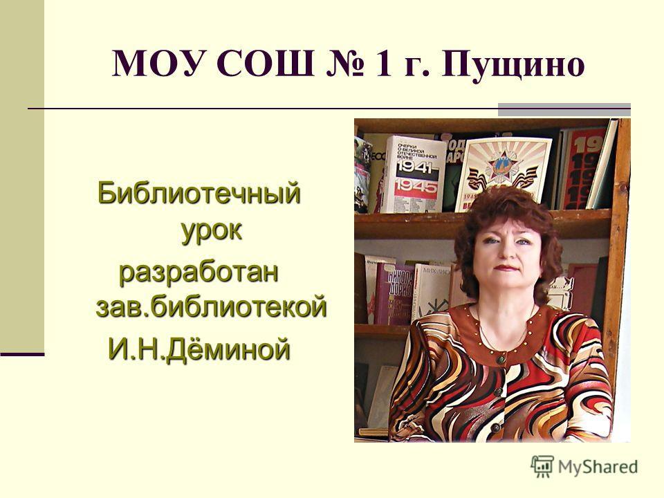 МОУ СОШ 1 г. Пущино Библиотечный урок разработан зав.библиотекой И.Н.Дёминой