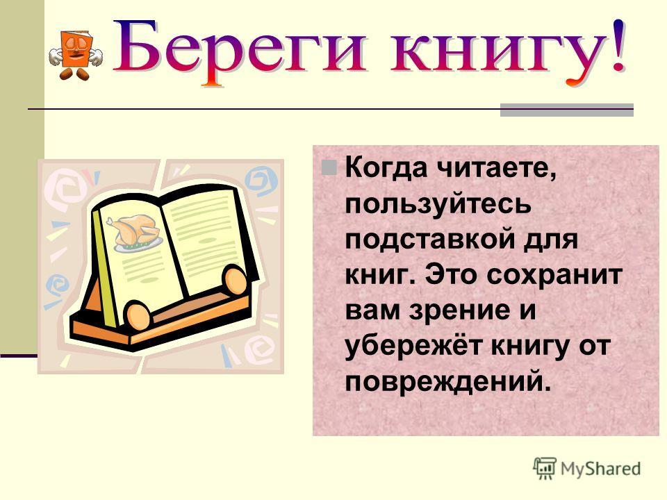 Когда читаете, пользуйтесь подставкой для книг. Это сохранит вам зрение и убережёт книгу от повреждений.