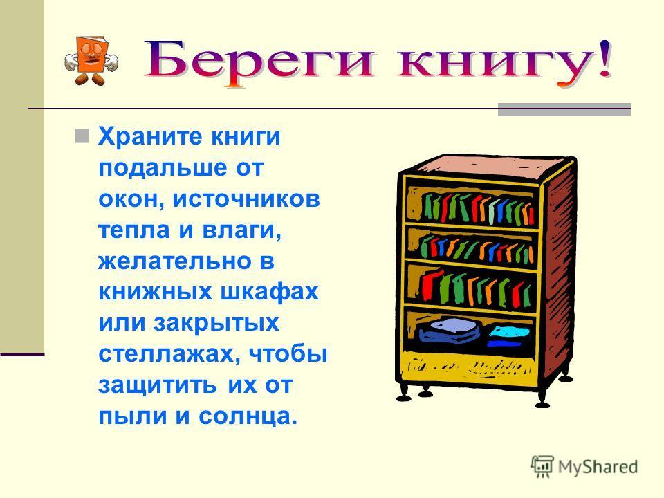 Храните книги подальше от окон, источников тепла и влаги, желательно в книжных шкафах или закрытых стеллажах, чтобы защитить их от пыли и солнца.