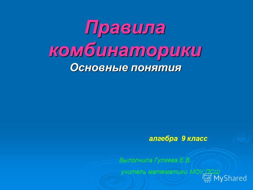 Правила комбинаторики Основные понятия алгебра 9 класс Выполнила Гуляева Е.В. учитель математики МОУ ПСШ